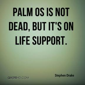Stephen Drake  - Palm OS is not dead, but it's on life support.