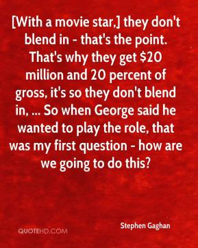 Stephen Gaghan  - [With a movie star,] they don't blend in - that's the point. That's why they get $20 million and 20 percent of gross, it's so they don't blend in, ... So when George said he wanted to play the role, that was my first question - how are we going to do this?
