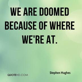 We are doomed because of where we're at.