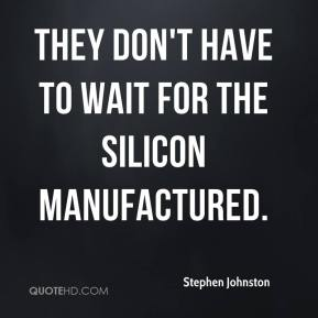 Stephen Johnston  - They don't have to wait for the silicon manufactured.
