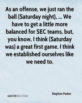 Stephen Parker  - As an offense, we just ran the ball (Saturday night), ... We have to get a little more balanced for SEC teams, but, you know, I think (Saturday was) a great first game. I think we established ourselves like we need to.