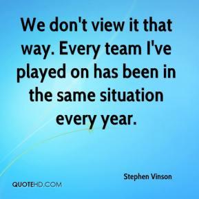 Stephen Vinson  - We don't view it that way. Every team I've played on has been in the same situation every year.