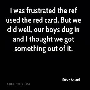 Steve Adlard  - I was frustrated the ref used the red card. But we did well, our boys dug in and I thought we got something out of it.