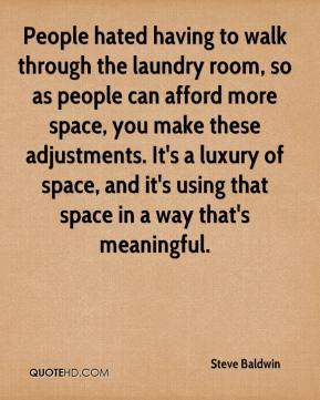 Steve Baldwin  - People hated having to walk through the laundry room, so as people can afford more space, you make these adjustments. It's a luxury of space, and it's using that space in a way that's meaningful.