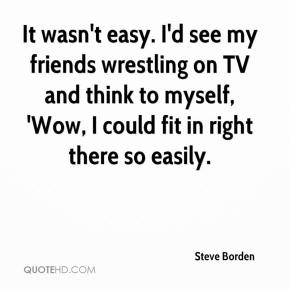 It wasn't easy. I'd see my friends wrestling on TV and think to myself, 'Wow, I could fit in right there so easily.