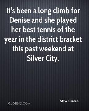 It's been a long climb for Denise and she played her best tennis of the year in the district bracket this past weekend at Silver City.