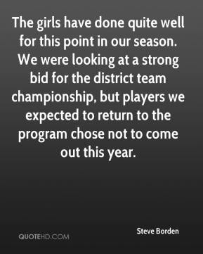 Steve Borden  - The girls have done quite well for this point in our season. We were looking at a strong bid for the district team championship, but players we expected to return to the program chose not to come out this year.