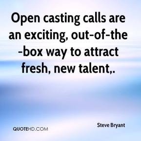 Steve Bryant  - Open casting calls are an exciting, out-of-the-box way to attract fresh, new talent.