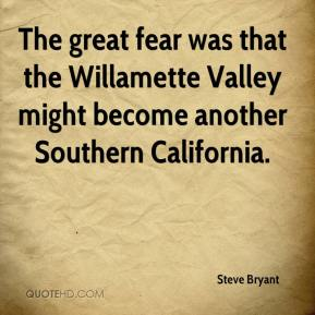Steve Bryant  - The great fear was that the Willamette Valley might become another Southern California.