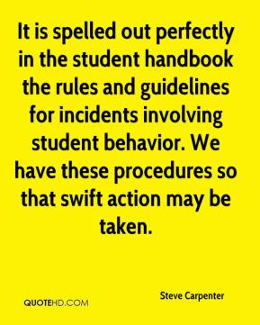 Steve Carpenter  - It is spelled out perfectly in the student handbook the rules and guidelines for incidents involving student behavior. We have these procedures so that swift action may be taken.
