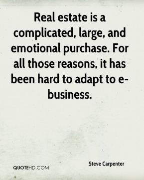 Steve Carpenter  - Real estate is a complicated, large, and emotional purchase. For all those reasons, it has been hard to adapt to e-business.