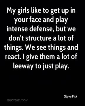 My girls like to get up in your face and play intense defense, but we don't structure a lot of things. We see things and react. I give them a lot of leeway to just play.