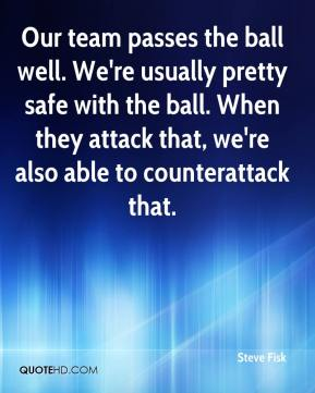 Steve Fisk  - Our team passes the ball well. We're usually pretty safe with the ball. When they attack that, we're also able to counterattack that.
