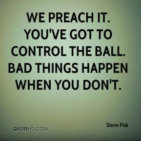 Steve Fisk  - We preach it. You've got to control the ball. Bad things happen when you don't.