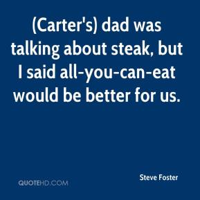 (Carter's) dad was talking about steak, but I said all-you-can-eat would be better for us.
