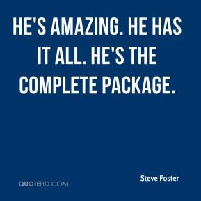 He's amazing. He has it all. He's the complete package.