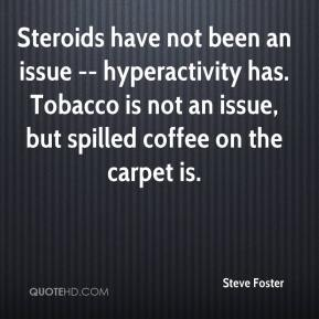 Steroids have not been an issue -- hyperactivity has. Tobacco is not an issue, but spilled coffee on the carpet is.