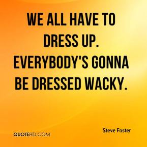 Steve Foster  - We all have to dress up. Everybody's gonna be dressed wacky.