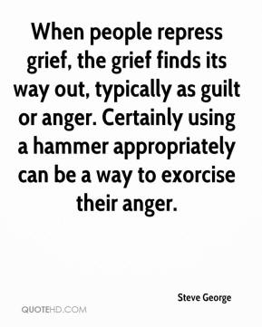 Steve George  - When people repress grief, the grief finds its way out, typically as guilt or anger. Certainly using a hammer appropriately can be a way to exorcise their anger.