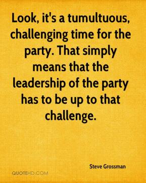 Steve Grossman  - Look, it's a tumultuous, challenging time for the party. That simply means that the leadership of the party has to be up to that challenge.