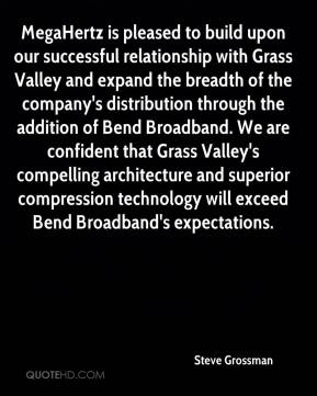 Steve Grossman  - MegaHertz is pleased to build upon our successful relationship with Grass Valley and expand the breadth of the company's distribution through the addition of Bend Broadband. We are confident that Grass Valley's compelling architecture and superior compression technology will exceed Bend Broadband's expectations.