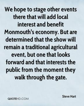 Steve Hart  - We hope to stage other events there that will add local interest and benefit Monmouth's economy. But are determined that the show will remain a traditional agricultural event, but one that looks forward and that interests the public from the moment they walk through the gate.