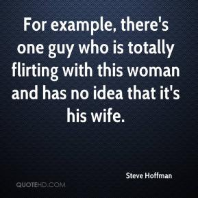Steve Hoffman  - For example, there's one guy who is totally flirting with this woman and has no idea that it's his wife.