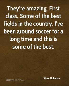 Steve Holeman  - They're amazing. First class. Some of the best fields in the country. I've been around soccer for a long time and this is some of the best.