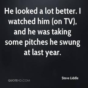 He looked a lot better. I watched him (on TV), and he was taking some pitches he swung at last year.