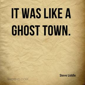 Steve Liddle  - It was like a ghost town.