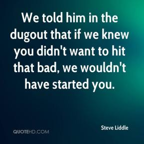 We told him in the dugout that if we knew you didn't want to hit that bad, we wouldn't have started you.