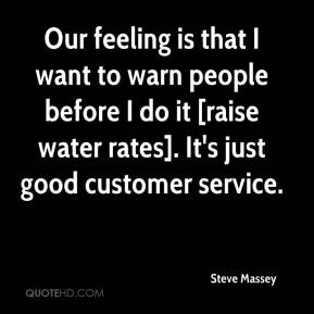 Our feeling is that I want to warn people before I do it [raise water rates]. It's just good customer service.