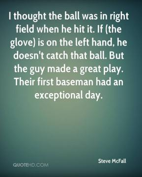 Steve McFall  - I thought the ball was in right field when he hit it. If (the glove) is on the left hand, he doesn't catch that ball. But the guy made a great play. Their first baseman had an exceptional day.