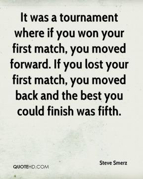 Steve Smerz  - It was a tournament where if you won your first match, you moved forward. If you lost your first match, you moved back and the best you could finish was fifth.