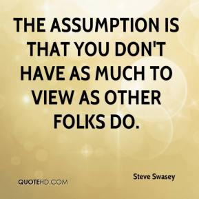Steve Swasey  - The assumption is that you don't have as much to view as other folks do.