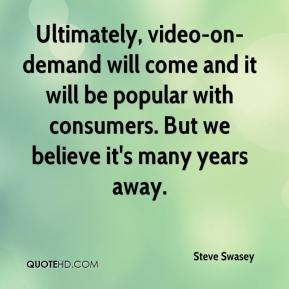 Steve Swasey  - Ultimately, video-on-demand will come and it will be popular with consumers. But we believe it's many years away.