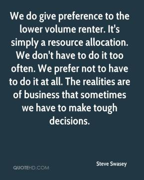 Steve Swasey  - We do give preference to the lower volume renter. It's simply a resource allocation. We don't have to do it too often. We prefer not to have to do it at all. The realities are of business that sometimes we have to make tough decisions.
