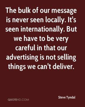 The bulk of our message is never seen locally. It's seen internationally. But we have to be very careful in that our advertising is not selling things we can't deliver.