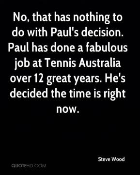 Steve Wood  - No, that has nothing to do with Paul's decision. Paul has done a fabulous job at Tennis Australia over 12 great years. He's decided the time is right now.