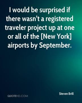 Steven Brill  - I would be surprised if there wasn't a registered traveler project up at one or all of the [New York] airports by September.