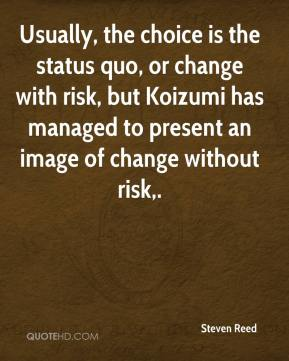 Usually, the choice is the status quo, or change with risk, but Koizumi has managed to present an image of change without risk.