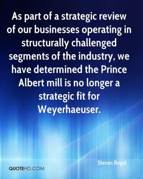 Steven Rogel  - As part of a strategic review of our businesses operating in structurally challenged segments of the industry, we have determined the Prince Albert mill is no longer a strategic fit for Weyerhaeuser.