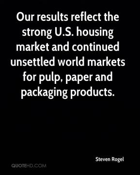 Steven Rogel  - Our results reflect the strong U.S. housing market and continued unsettled world markets for pulp, paper and packaging products.