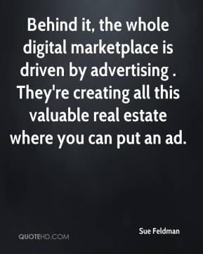 Sue Feldman  - Behind it, the whole digital marketplace is driven by advertising . They're creating all this valuable real estate where you can put an ad.