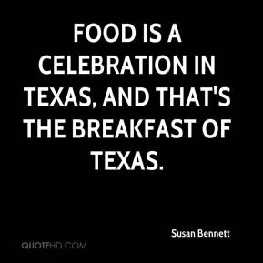 Susan Bennett  - Food is a celebration in Texas, and that's the breakfast of Texas.