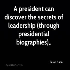 Susan Dunn  - A president can discover the secrets of leadership (through presidential biographies).