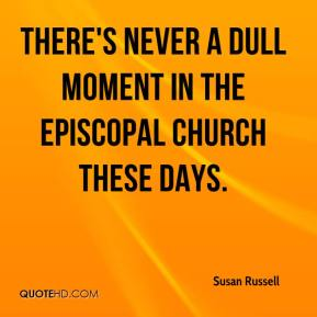 Susan Russell  - There's never a dull moment in the Episcopal Church these days.