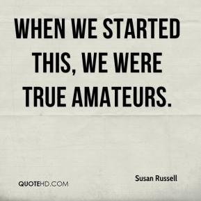 Susan Russell  - When we started this, we were true amateurs.