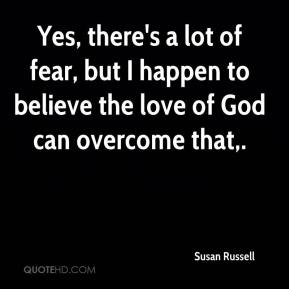 Susan Russell  - Yes, there's a lot of fear, but I happen to believe the love of God can overcome that.