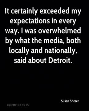 Susan Sherer  - It certainly exceeded my expectations in every way. I was overwhelmed by what the media, both locally and nationally, said about Detroit.